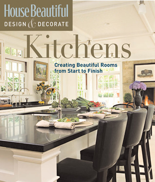 House Beautiful Design & Decorate: Kitchens: Creating Beautiful Rooms from Start to Finish Emma Callery