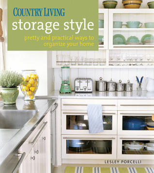 Country Living Storage Style: Pretty and Practical Ways to Organize Your Home Lesley Porcelli
