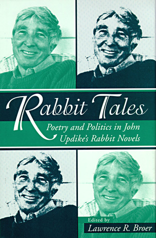 Rabbit Tales: Poetry and Politics in John Updikes Rabbit Novels Lawrence R. Broer