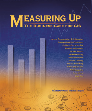 Measuring Up: The Business Case for GIS  by  Christopher Thomas