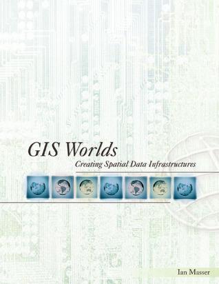 GIS Worlds: Creating Spatial Data Infrastructures Ian Masser