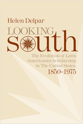Looking South: The Evolution of Latin Americanist Schloarship in the United States, 1850-1975  by  Helen Delpar