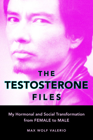 The Testosterone Files: My Hormonal and Social Transformation from Female to Male  by  Max Wolf Valerio