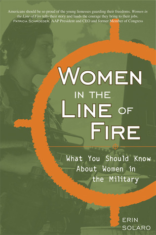 Women in the Line of Fire: What You Should Know About Women in the Military Erin Solaro