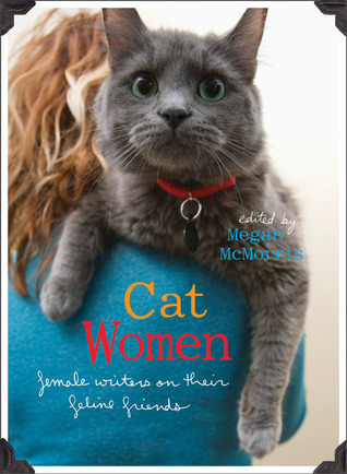 Cat Women: Female Writers on Their Feline Friends Megan McMorris