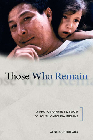 Those Who Remain: A Photographers Memoir of South Carolina Indians  by  Gene J. Crediford
