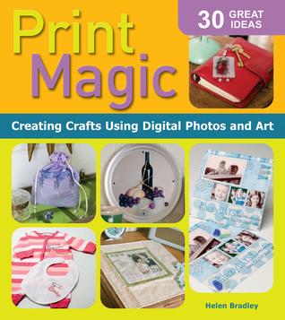 Print Magic!: Creating Crafts Using Digital Photos and Art  by  Helen Bradley