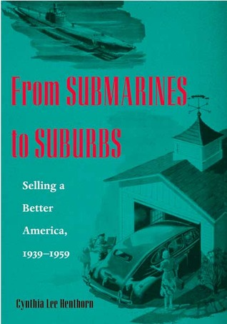 From Submarines to Suburbs: Selling a Better America, 1939-1959 Cynthia Lee Henthorn