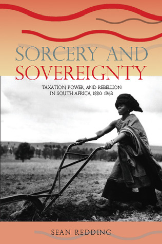Sorcery and Sovereignty: Taxation, Power, and Rebellion in South Africa, 1880-1963  by  Sean Redding