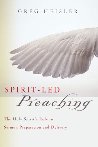 Spirit-Led Preaching: The Holy Spirits Role in Sermon Preparation and Delivery  by  Greg Heisler