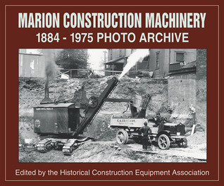 Marion Construction Machinery: 1884-1975 Photo Archive  by  Historical Construction Equipment Assocation