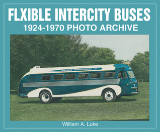 Flxible Intercity Buses 1924-1970 Photo Archive William A. Luke