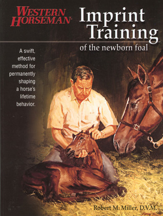 Imprint Training of the Newborn Foal: A Swift, Effective Method for Permanently Shaping a Horses Lifetime Behavior  by  Robert M. Miller