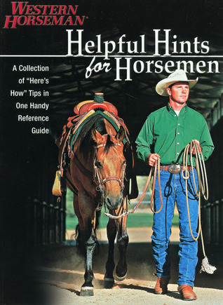 Helpful Hints For Horsemen: Dozens Of Handy Tips for the Ranch, Barn, and Tack Room  by  Western Horseman