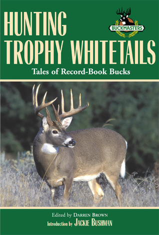 Hunting Trophy Whitetails: Tales of Record-Book Bucks Taken the Readers of Buckmasters Whitetail Magazine by Darren Brown