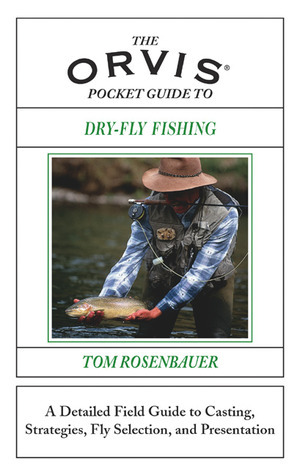 The Orvis Pocket Guide to Dry-Fly Fishing: A Detailed Field Guide to Casting, Strategies, Fly Selection, and Presentation  by  Tom Rosenbauer