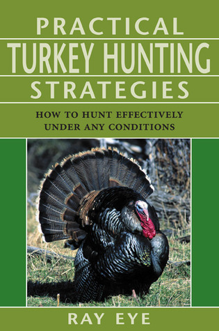 Practical Turkey Hunting Strategies: How to Hunt Effectively Under Any Conditions  by  Ray Eye