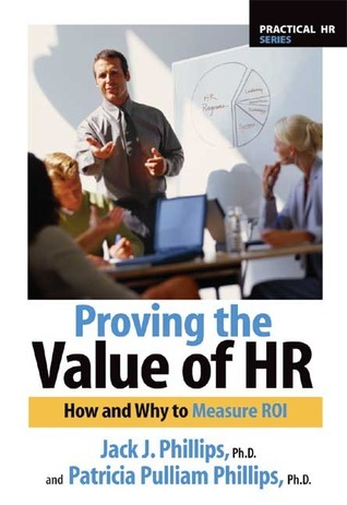 Proving the Value of HR: How and Why to Calculate ROI  by  Jack J. Phillips