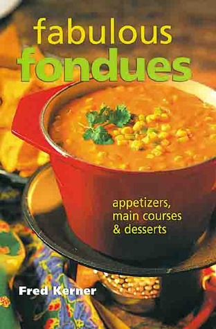 Fabulous Fondues: Appetizers, Main Courses & Desserts  by  Fred Kerner