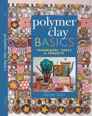 Polymer Clay Basics: Techniques, Tools & Projects  by  Monica Resta