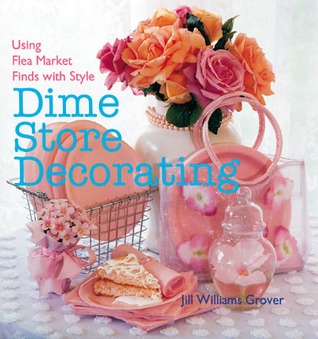 Dime Store Decorating: Using Flea Market Finds with Style  by  Jill Williams Grover