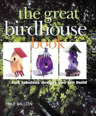 The Great Birdhouse Book: Fun, Fabulous Designs You Can Build Mike Dillon