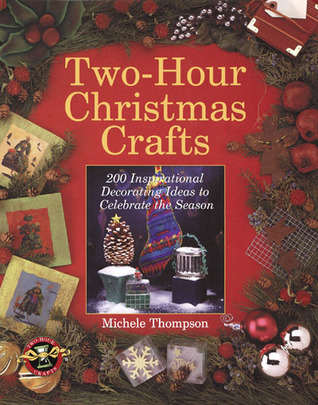 Two-Hour Christmas Crafts: 200 Inspirational Decorating Ideas to Celebrate the Season  by  Michele Thompson