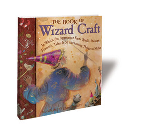 The Book of Wizard Craft: In Which the Apprentice Finds Spells, Potions, Fantastic Tales & 50 Enchanting Things to Make  by  Janice Eaton Kilby