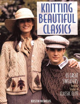 Knitting Beautiful Classics: 65 Great Sweaters from the Studios of Classic Elite Kristin Nicholas