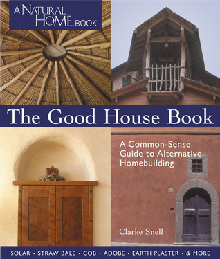 The Good House Book: A Common-Sense Guide to Alternative Homebuilding  Solar * Straw Bale * Cob * Adobe * Earth Plaster * & More  by  Clarke Snell