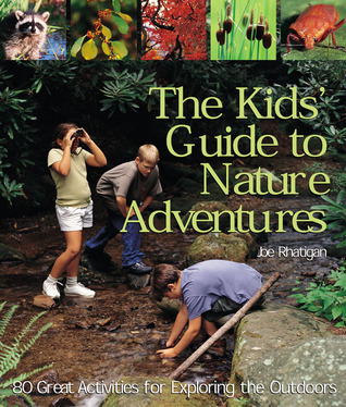 The Kids Guide to Nature Adventures: 80 Great Activities for Exploring the Outdoors Joe Rhatigan