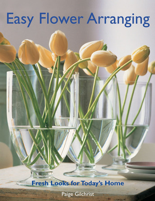 Easy Flower Arranging: Fresh Looks for Todays Home  by  Paige Gilchrist