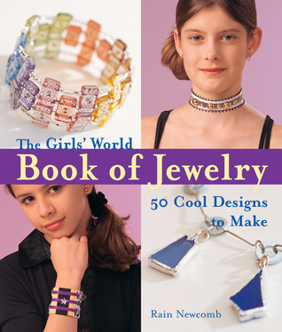 The Girls World Book of Jewelry: 50 Cool Designs to Make  by  Rain Newcomb