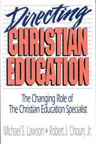 Directing Christian Education: The Changing Role of the Christian Education Specialist Robert Choun