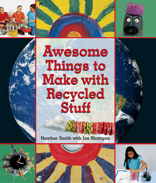 Awesome Things to Make with Recycled Stuff Heather Smith