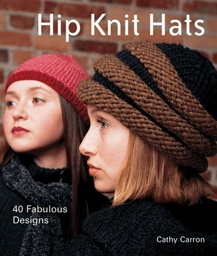 Hip Knit Hats: 40 Fabulous Designs Cathy Carron