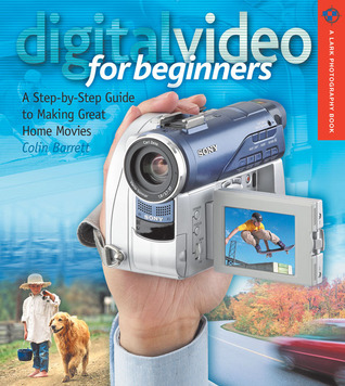 Digital Video for Beginners: A Step-by-Step Guide to Making Great Home Movies  by  Colin Barrett