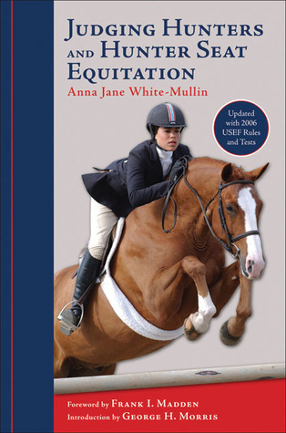 Judging Hunters and Hunter Seat Equitation: A Comprehensive Guide for Exhibitors and Judges Anna Jane White-Mullin