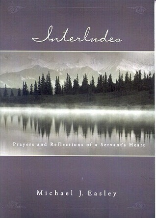 Interludes: Prayers and Reflections of a Servants Heart Michael J. Easley