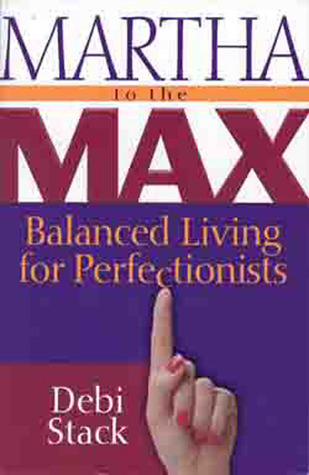 Martha to the Max: Balanced Living for Perfectionists  by  Debi Stack