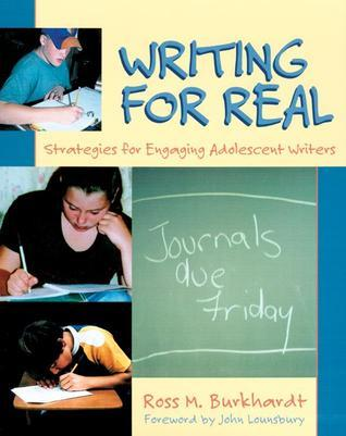 Writing for Real: Strategies for Engaging Adolescent Writers Ross M. Burkhardt