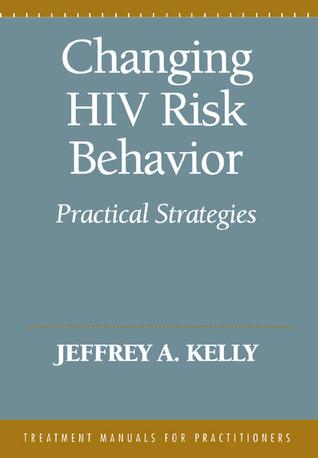 Changing HIV Risk Behavior: Practical Strategies Jeffrey A. Kelly