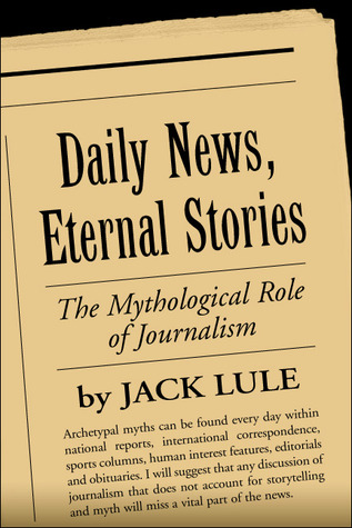 Daily News, Eternal Stories: The Mythological Role of Journalism Jack Lule