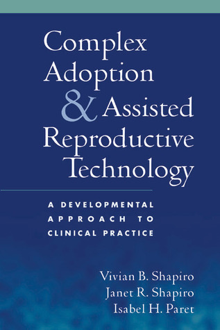 Complex Adoption and Assisted Reproductive Technology: A Developmental Approach to Clinical Practice Vivian B. Shapiro