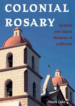 Colonial Rosary: The Spanish and Indian Missions of California Alison Lake