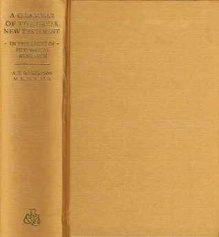 A Grammar of Greek New Testament in the Light of Historical Research  by  A.T. Robertson