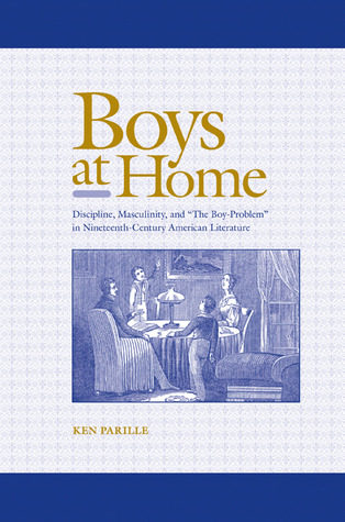 Boys at Home: Discipline, Masculinity, and The Boy-Problem in Nineteenth-Century American Literature  by  Ken Parille