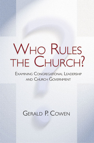 Who Rules the Church?: Examining Congregational Leadership and Church Government Gerald P. Cowen