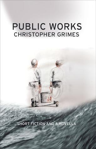Public Works: Short Fiction and a Novella Christopher Grimes