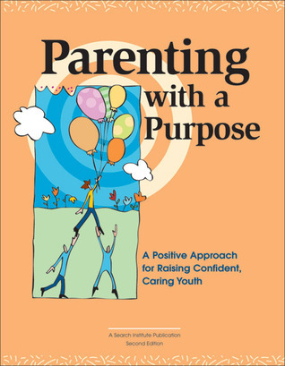 Parenting with a Purpose: A Positive Approach for Raising Confident, Caring Youth  by  Dean Feldmeyer